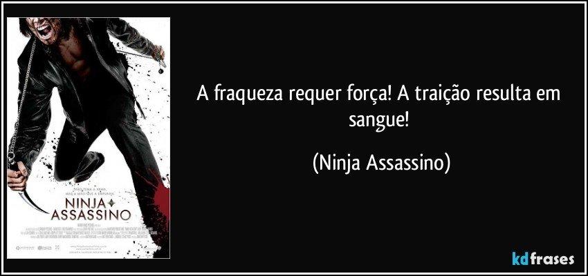 A fraqueza requer força! A traição resulta em sangue! (Ninja Assassino)