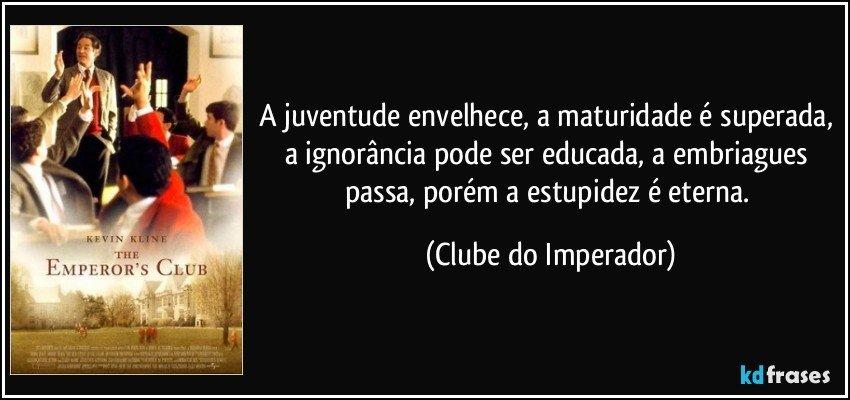 A juventude envelhece, a maturidade é superada, a ignorância pode ser educada, a embriagues passa, porém a estupidez é eterna. (Clube do Imperador)