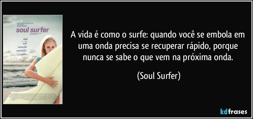 A vida é como o surfe: quando você se embola em uma onda precisa se recuperar rápido, porque nunca se sabe o que vem na próxima onda. (Soul Surfer)