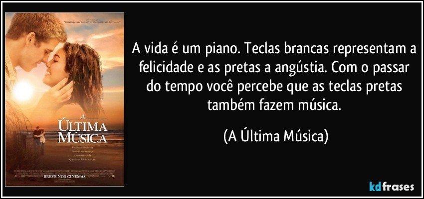 A vida é um piano. Teclas brancas representam a felicidade e as pretas a angústia. Com o passar do tempo você percebe que as teclas pretas também fazem música. (A Última Música)