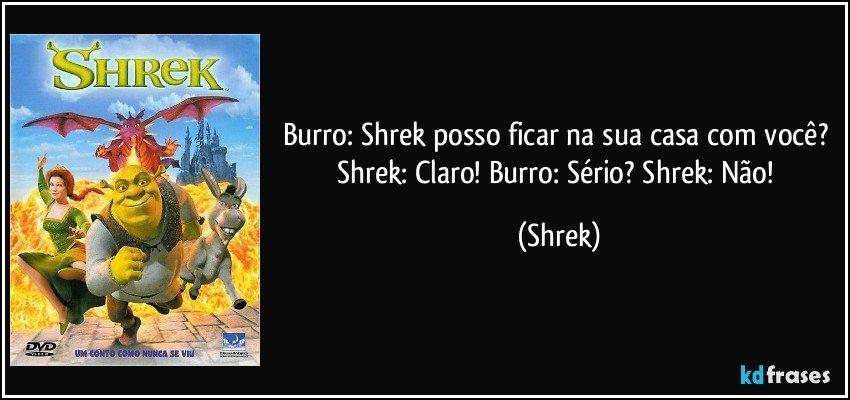 Burro: Shrek posso ficar na sua casa com você? Shrek: Claro! Burro: Sério? Shrek: Não! (Shrek)