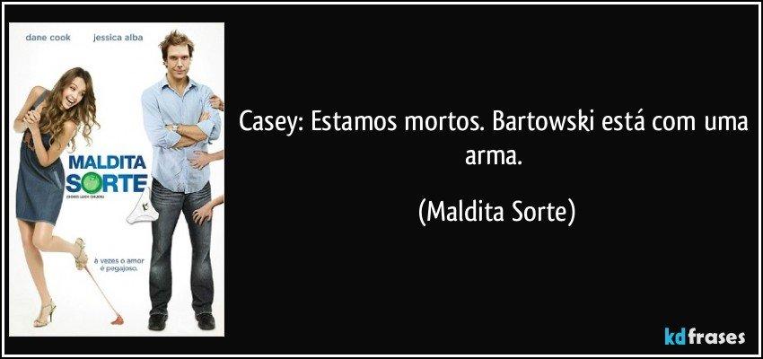 Casey: Estamos mortos. Bartowski está com uma arma. (Maldita Sorte)