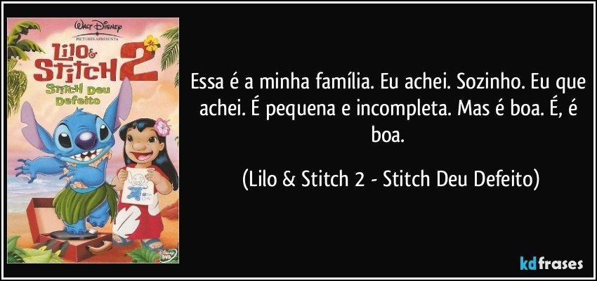 Essa é a minha família. Eu achei. Sozinho. Eu que achei. É pequena e incompleta. Mas é boa. É, é boa. (Lilo & Stitch 2 - Stitch Deu Defeito)