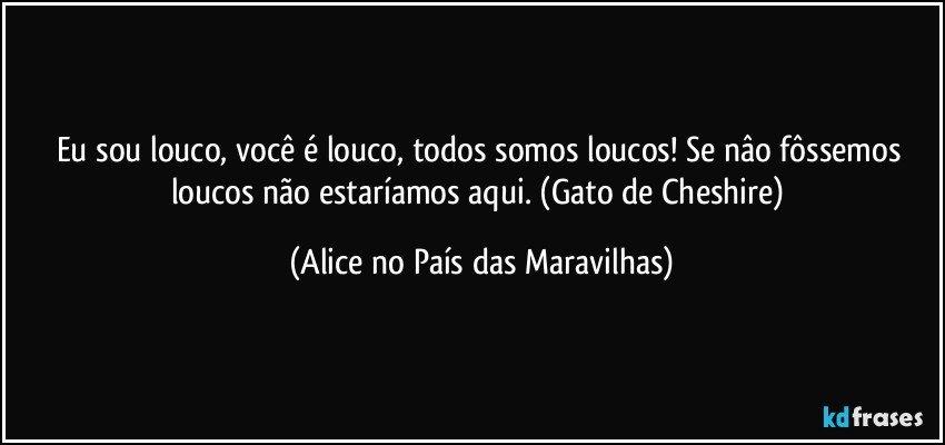 Tag Alice No Pais Das Maravilhas Frases Você é Louco