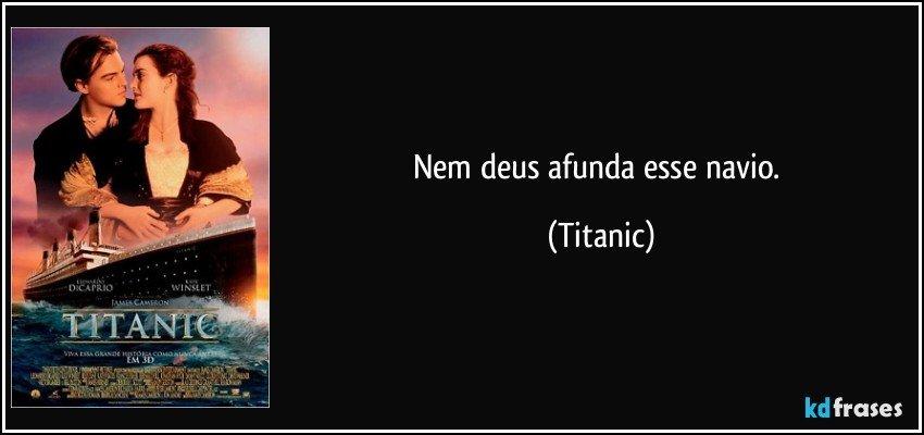 Nem deus afunda esse navio. (Titanic)