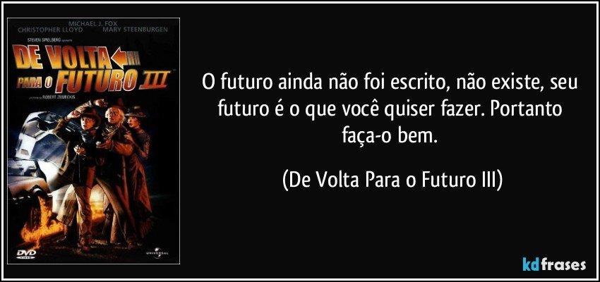 O futuro ainda não foi escrito, não existe, seu futuro é o...