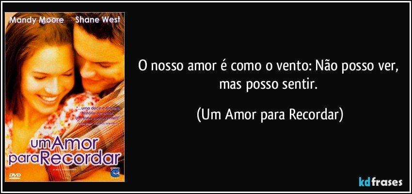 O nosso amor é como o vento: Não posso ver, mas posso sentir. (Um Amor para Recordar)