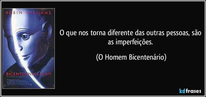 O que nos torna diferente das outras pessoas, são as imperfeições. (O Homem Bicentenário)