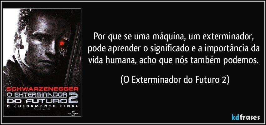 Por que se uma máquina, um exterminador, pode aprender o significado e a importância da vida humana, acho que nós também podemos. (O Exterminador do Futuro 2)
