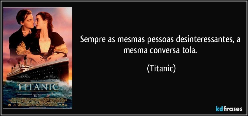 Sempre as mesmas pessoas desinteressantes, a mesma conversa tola. (Titanic)