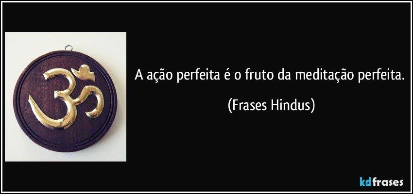 A ação perfeita é o fruto da meditação perfeita. (Frases Hindus)