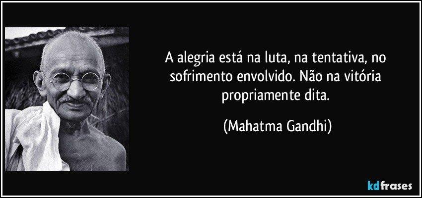 A alegria está na luta, na tentativa, no sofrimento envolvido. Não na vitória propriamente dita. (Mahatma Gandhi)