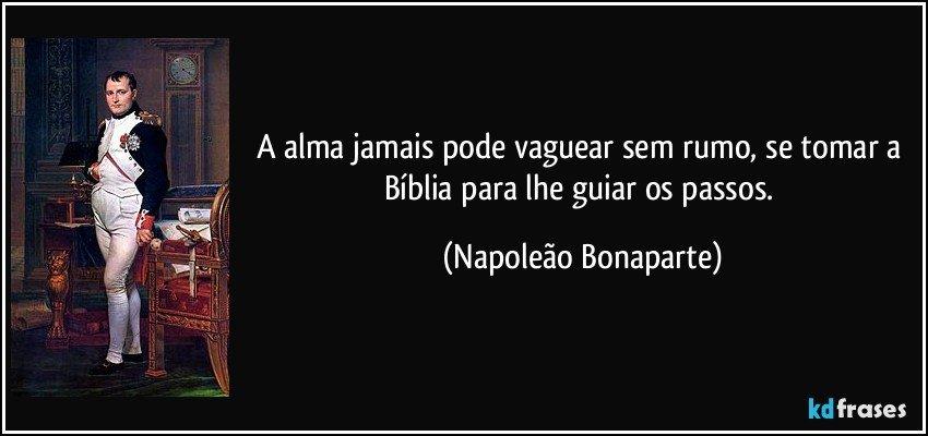 A alma jamais pode vaguear sem rumo, se tomar a Bíblia para lhe guiar os passos. (Napoleão Bonaparte)