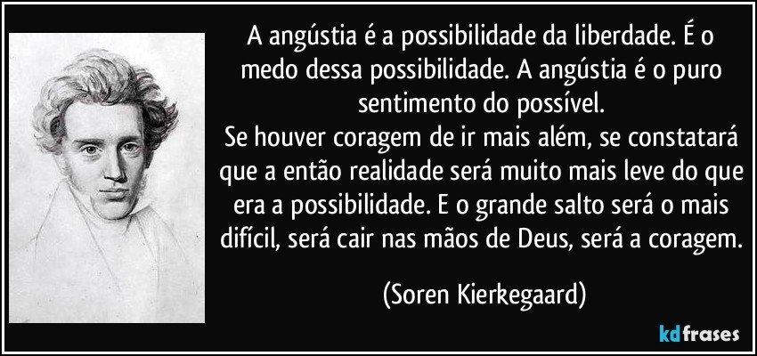 A angústia é a possibilidade da liberdade. É o medo dessa possibilidade. A angústia é o puro sentimento do possível.  Se houver coragem de ir mais além, se constatará que a então realidade será muito mais leve do que era a possibilidade. E o grande salto será o mais difícil, será cair nas mãos de Deus, será a coragem. (Soren Kierkegaard)