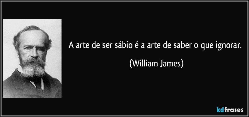 A arte de ser sábio é a arte de saber o que ignorar. (William James)