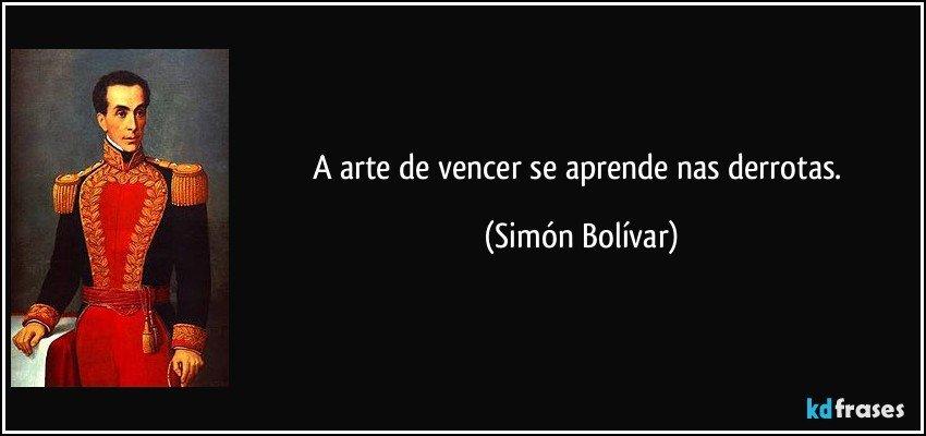 A arte de vencer se aprende nas derrotas. (Simón Bolívar)