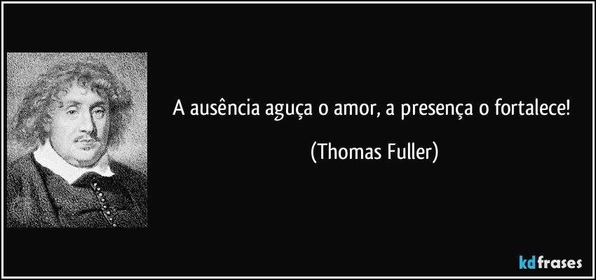 A ausência aguça o amor, a presença o fortalece! (Thomas Fuller)