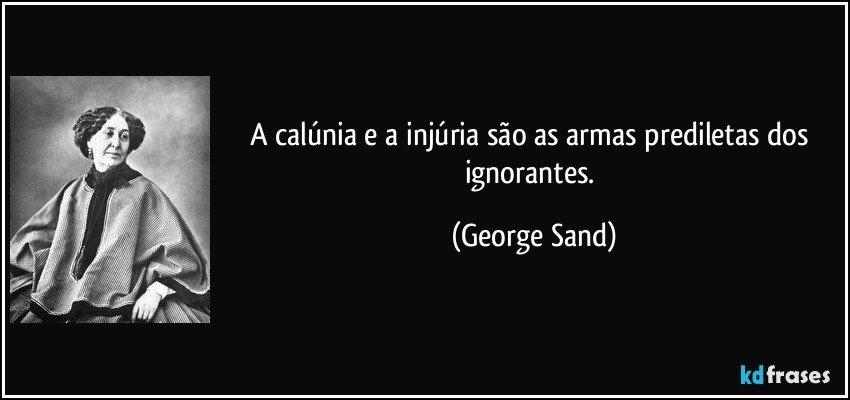 A Calúnia E A Injúria São As Armas Prediletas Dos Ignorantes