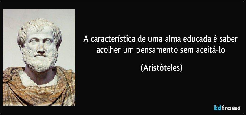 A característica de uma alma educada é saber acolher um pensamento sem aceitá-lo (Aristóteles)