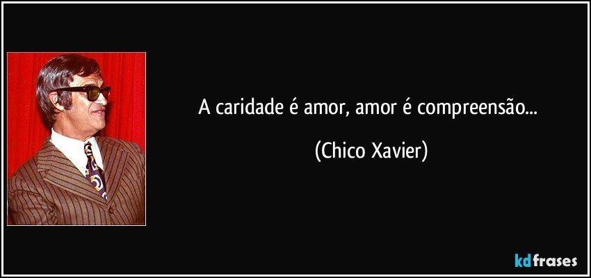 A caridade é amor, amor é compreensão... (Chico Xavier)