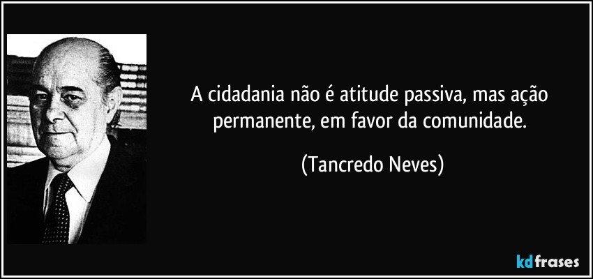 A cidadania não é atitude passiva, mas ação permanente, em favor da comunidade. (Tancredo Neves)