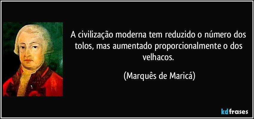 A civilização moderna tem reduzido o número dos tolos, mas aumentado proporcionalmente o dos velhacos. (Marquês de Maricá)