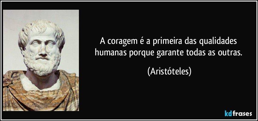 A coragem é a primeira das qualidades humanas porque garante todas as outras. (Aristóteles)