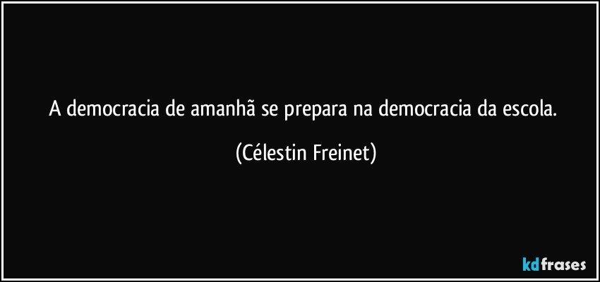 A democracia de amanhã se prepara na democracia da escola. (Célestin Freinet)