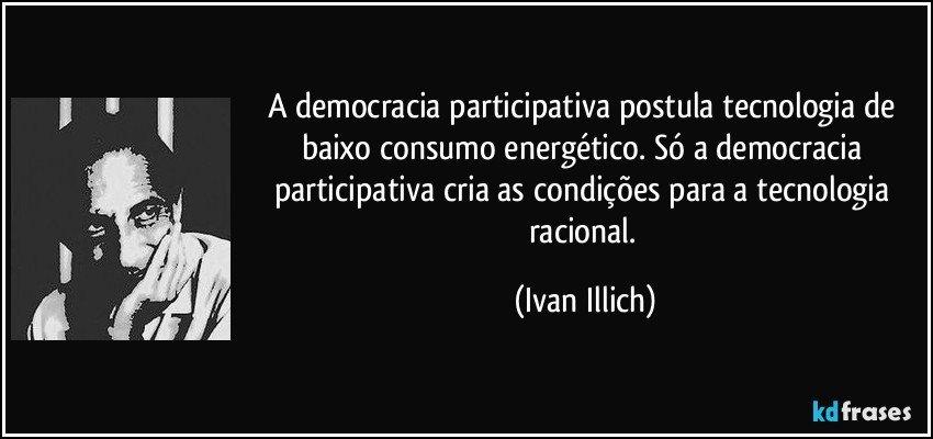 A democracia participativa postula tecnologia de baixo consumo energético. Só a democracia participativa cria as condições para a tecnologia racional. (Ivan Illich)