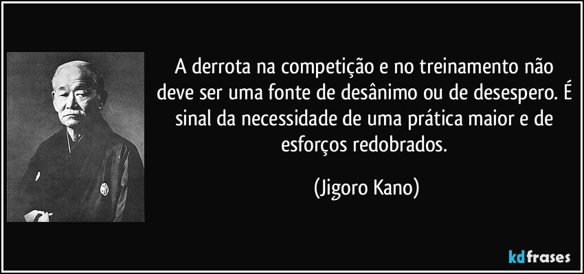 A derrota na competição e no treinamento não deve ser uma fonte de desânimo ou de desespero. É sinal da necessidade de uma prática maior e de esforços redobrados. (Jigoro Kano)