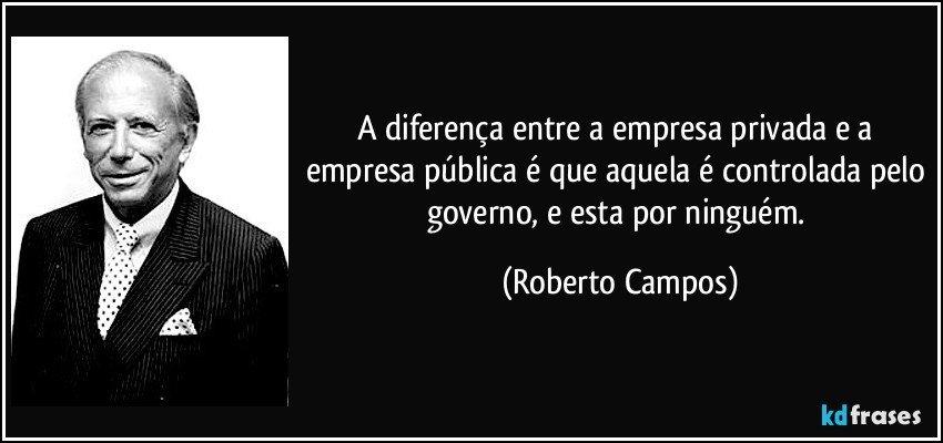 A diferença entre a empresa privada e a empresa pública é que aquela é controlada pelo governo, e esta por ninguém. (Roberto Campos)