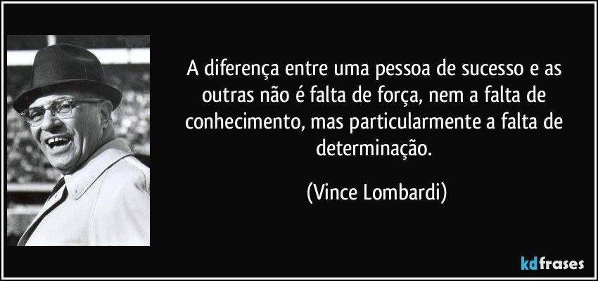 A diferença entre uma pessoa de sucesso e as outras não é falta de força, nem a falta de conhecimento, mas particularmente a falta de determinação. (Vince Lombardi)