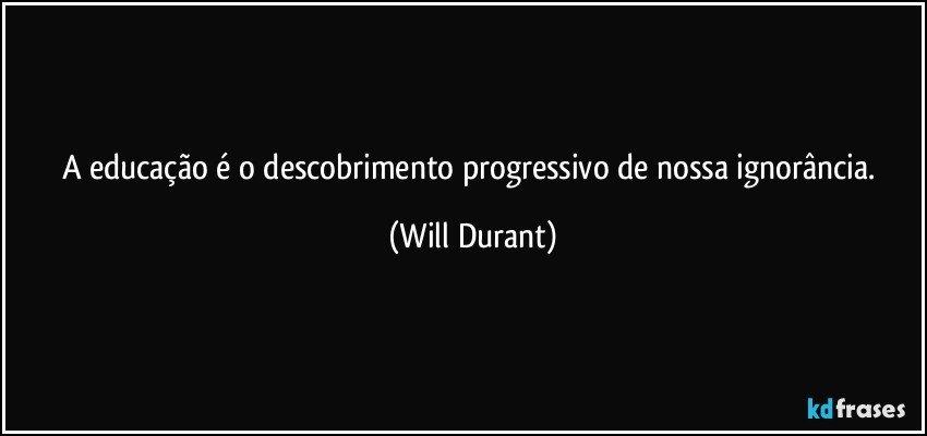 A educação é o descobrimento progressivo de nossa ignorância. (Will Durant)