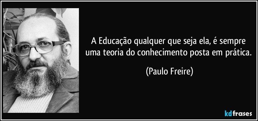 A Educação qualquer que seja ela, é sempre uma teoria do conhecimento posta em prática. (Paulo Freire)