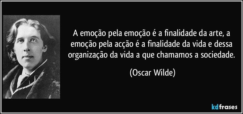 A emoção pela emoção é a finalidade da arte, a emoção pela acção é a finalidade da vida e dessa organização da vida a que chamamos a sociedade. (Oscar Wilde)
