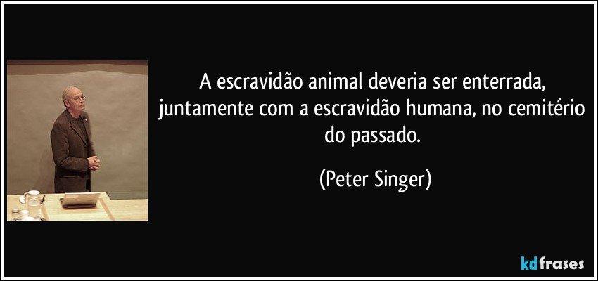 A escravidão animal deveria ser enterrada, juntamente com a escravidão humana, no cemitério do passado. (Peter Singer)