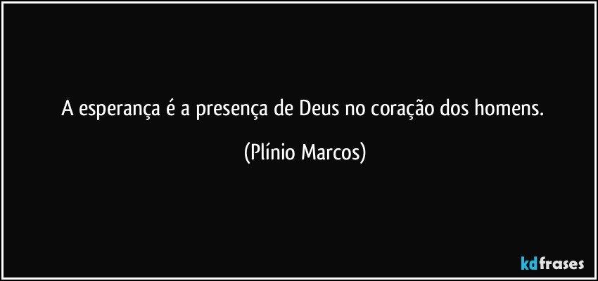 A esperança é a presença de Deus no coração dos homens. (Plínio Marcos)