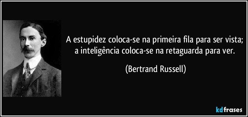 A estupidez coloca-se na primeira fila para ser vista; a inteligência coloca-se na retaguarda para ver. (Bertrand Russell)