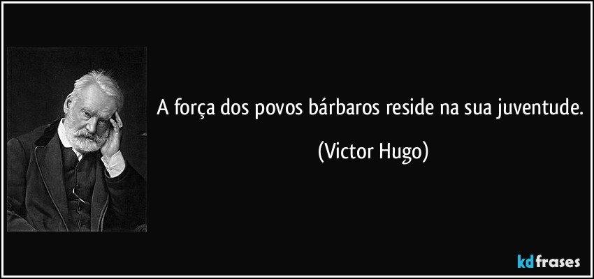 A força dos povos bárbaros reside na sua juventude. (Victor Hugo)
