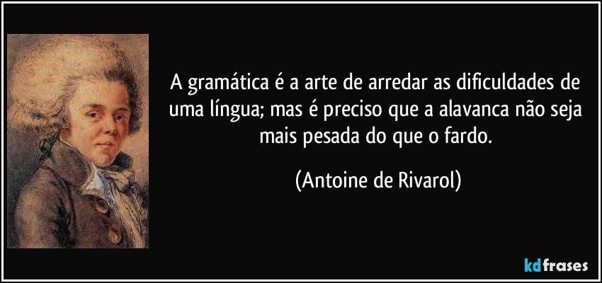 A gramática é a arte de arredar as dificuldades de uma língua; mas é preciso que a alavanca não seja mais pesada do que o fardo. (Antoine de Rivarol)