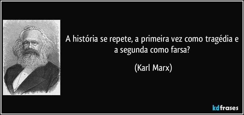 A história se repete, a primeira vez como tragédia e a segunda como farsa? (Karl Marx)
