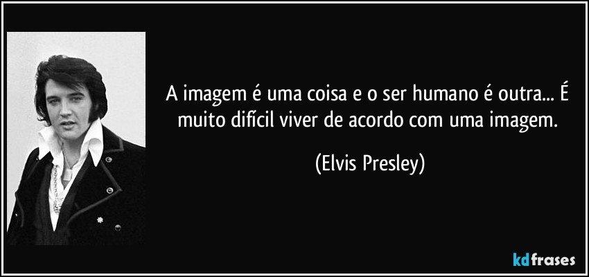 A imagem é uma coisa e o ser humano é outra... É muito difícil viver de acordo com uma imagem. (Elvis Presley)