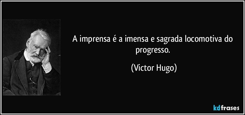 A imprensa é a imensa e sagrada locomotiva do progresso. (Victor Hugo)