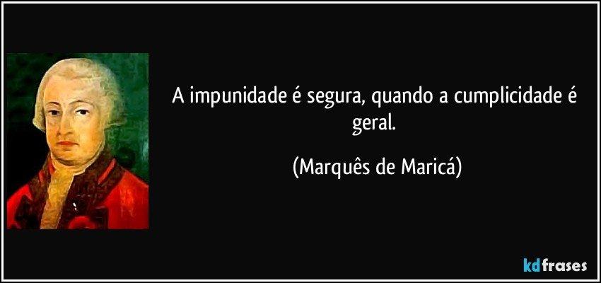 A impunidade é segura, quando a cumplicidade é geral. (Marquês de Maricá)