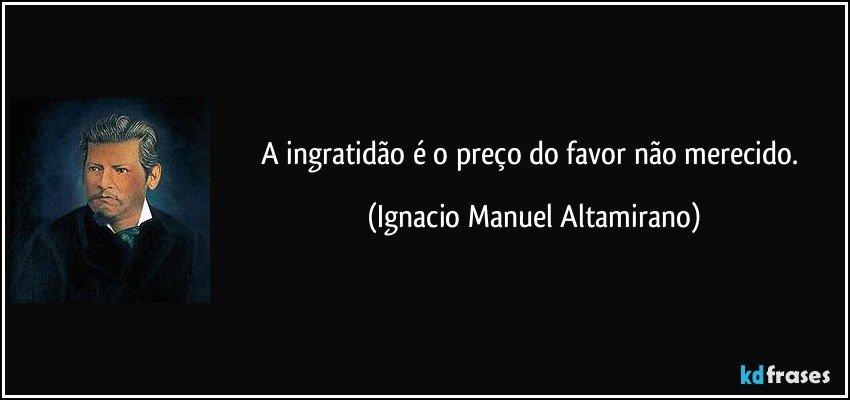 A ingratidão é o preço do favor não merecido. (Ignacio Manuel Altamirano)