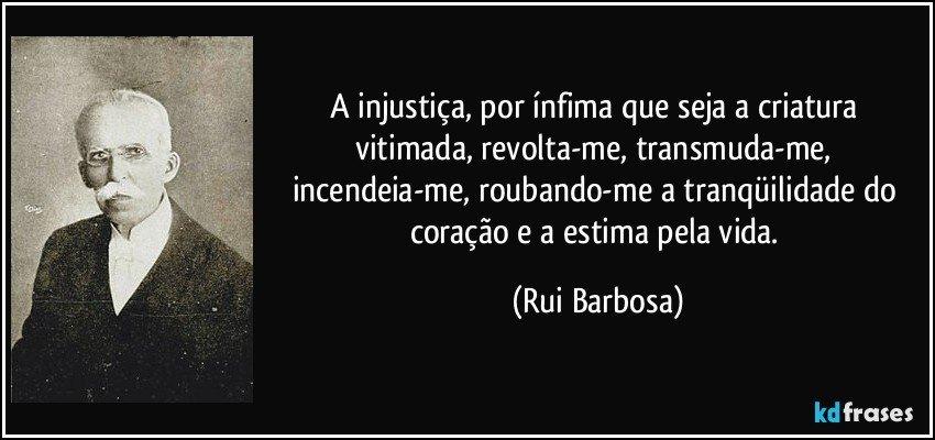 A injustiça, por ínfima que seja a criatura vitimada, revolta-me, transmuda-me, incendeia-me, roubando-me a tranqüilidade do coração e a estima pela vida. (Rui Barbosa)