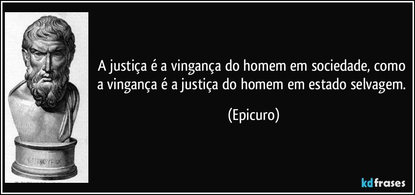 A justiça é a vingança do homem em sociedade, como a vingança é a justiça do homem em estado selvagem. (Epicuro)
