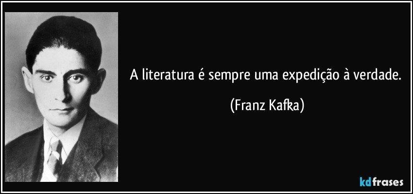 A literatura é sempre uma expedição à verdade. (Franz Kafka)
