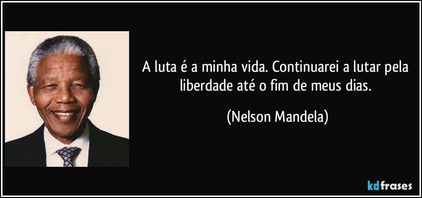A luta é a minha vida. Continuarei a lutar pela liberdade até o fim de meus dias. (Nelson Mandela)