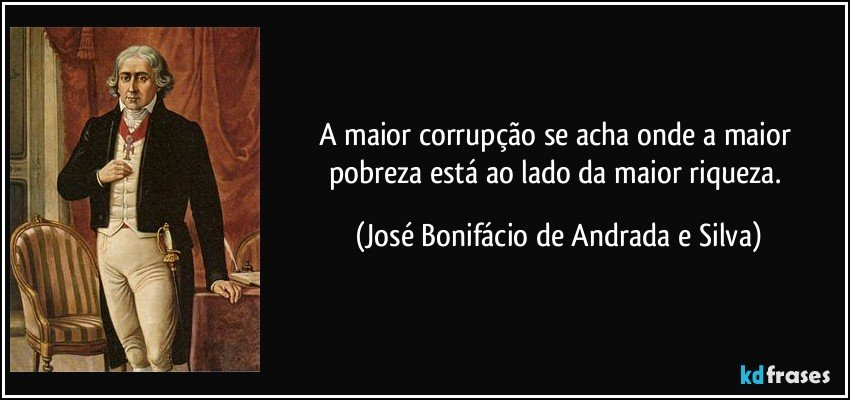 A maior corrupção se acha onde a maior pobreza está ao lado da maior riqueza. (José Bonifácio de Andrada e Silva)